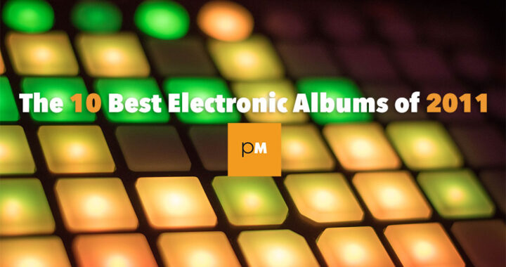 The 10 Best Electronic Albums of 2011
